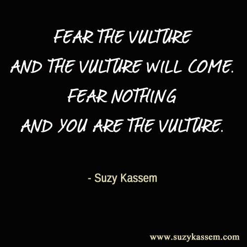 fear the vulture and the vulture will come. Fear nothing and you are the vulture. Suzy Kassem