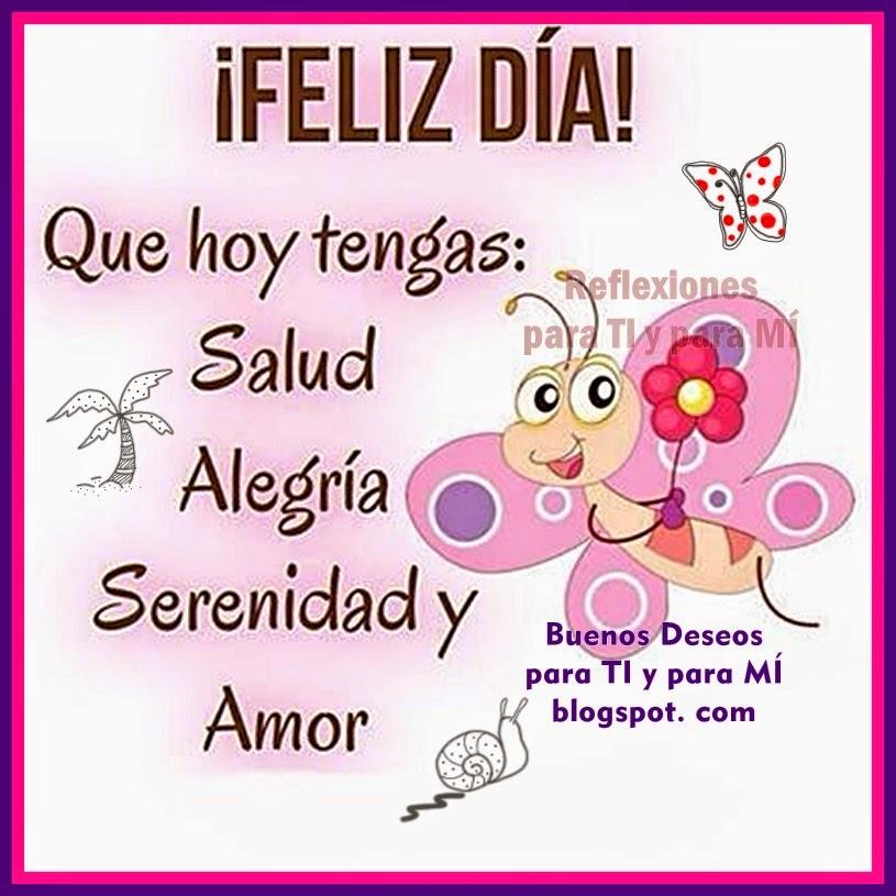 Que hoy tengas: Salud, Alegría, Serenidad y Amor  ¡FELIZ DÍA!