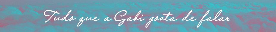 Tudo que a Gabi gosta de falar