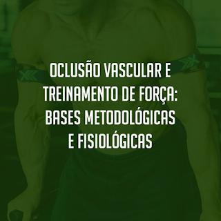 Oclusão vascular e treinamento de força: Bases metodológicas e fisiológicas