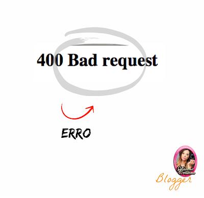 Como solucionar ERRO 400 Bad Request no Blogger?