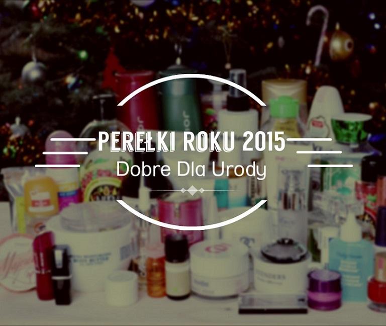 Perełki Roku 2015 czyli najlepsze kosmetyki Dobre Dla Urody