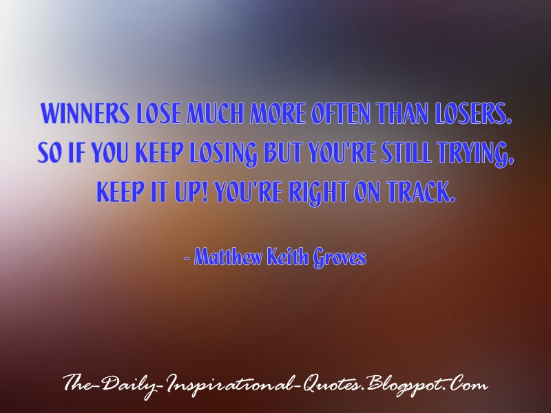 Winners lose much more often than losers. So if you keep losing but you're still trying, keep it up! You're right on track. - Matthew Keith Groves