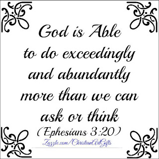 God is able to do exceedingly and abundantly more than we can ask or think. Ephesians 3:20