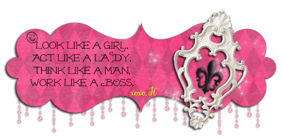 Look like a girl, Act like a lady, Think like a man, Work like a boss. Happy go lucky ever. xoxo, H