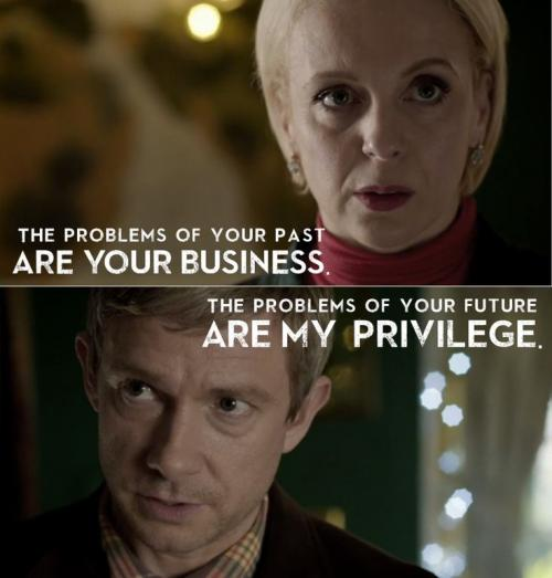 The problems of your past are your business, the problems of your future are my privilege