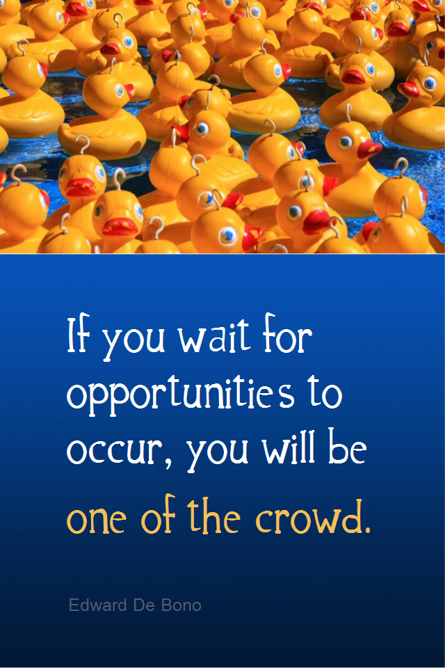 visual quote - image quotation for OPPORTUNITY - If you wait for opportunities to occur, you will be one of the crowd. - Edward De Bono