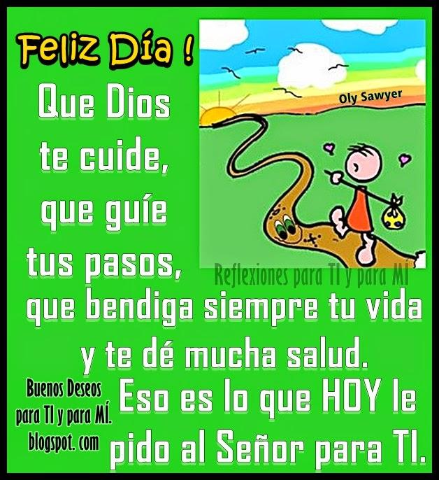Que Dios te cuide, que guíe tus pasos, que bendiga siempre tu vida y te dé mucha salud. Eso es lo que HOY le pido al Señor para TI. FELIZ DIA !
