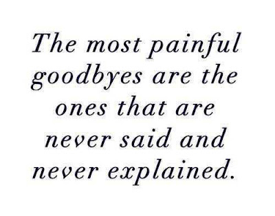Most painful goodbyes are the ones that are never said and never explained.