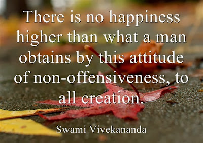 There is no happiness higher than what a man obtains by this attitude of non-offensiveness, to all creation.