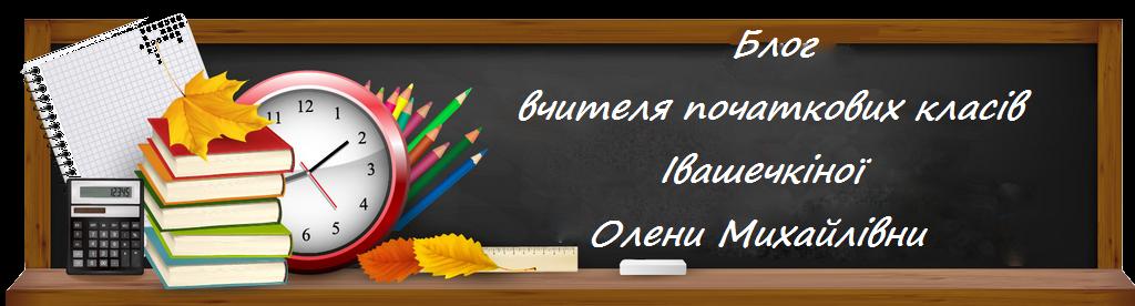 Блог вчителя початкових класів Івашечкіної Олени Михайлівни