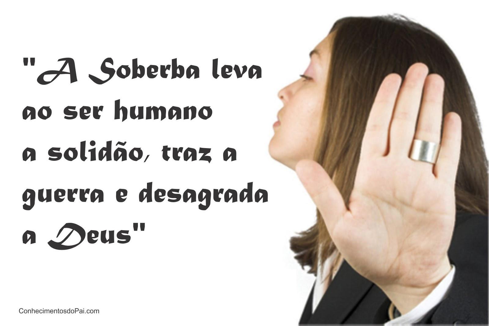 a soberba leva ao homem a solidão, traz a gerra e desagrada a Deus