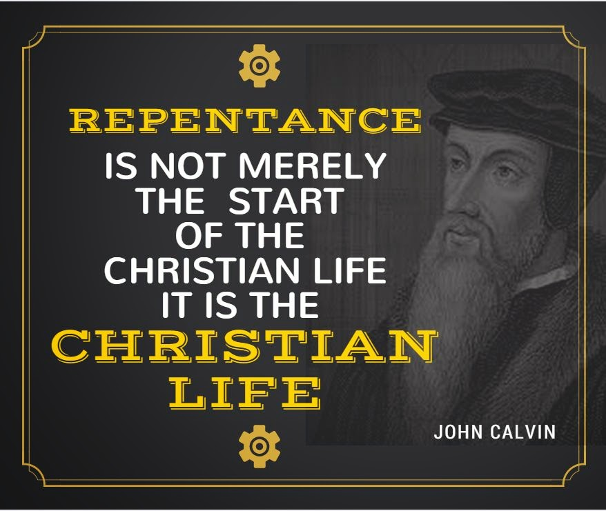 Repentance Is Not Merely The Start Of The Christian Life It Is The Christian  Life.   John Calvin
