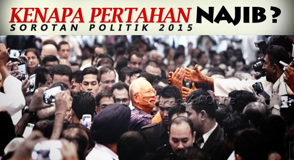 SOROTAN POLITIK 2015: KENAPA PERTAHAN NAJIB?