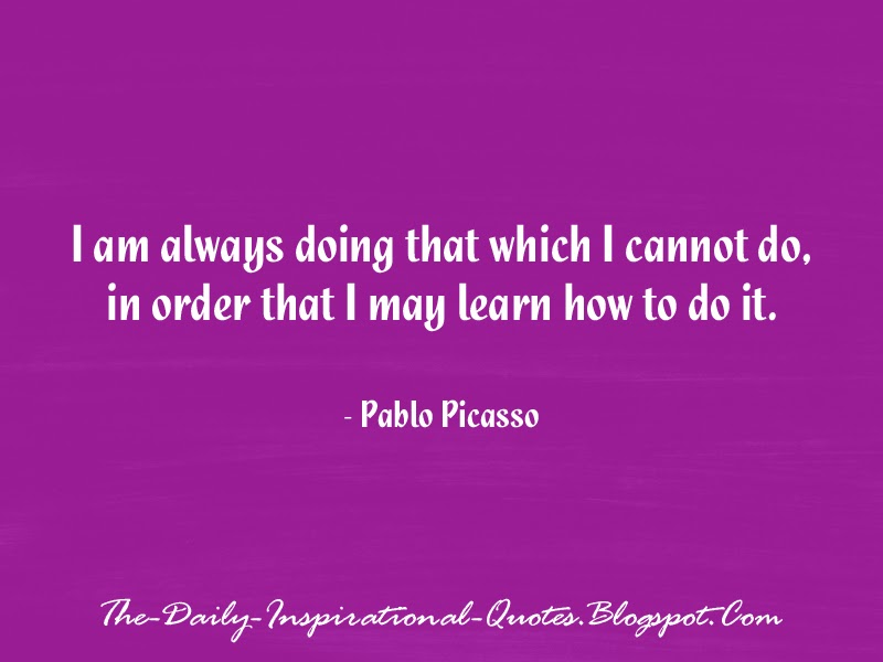I am always doing that which I cannot do, in order that I may learn how to do it. - Pablo Picasso