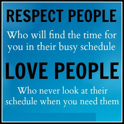 Respect people who will find the time for you in their busy schedule love people who never look at their schedule when you need them.