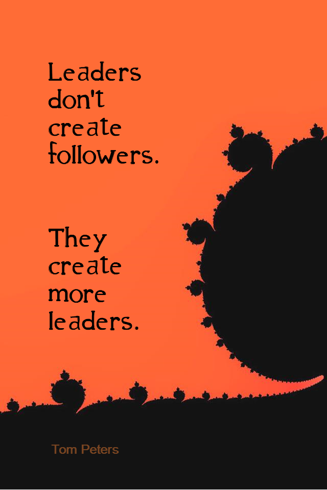 visual quote - image quotation for LEADERSHIP - Leaders don't create followers. They create more leaders. - Tom Peters