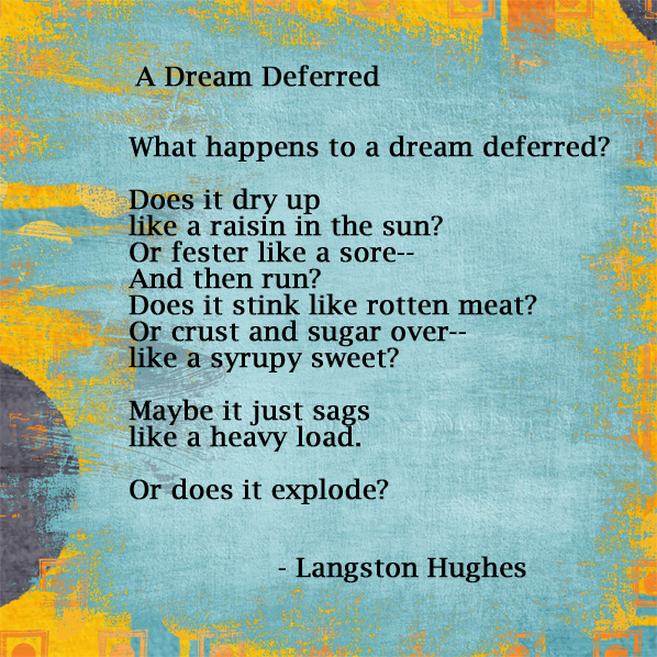 "an analysis of what happens to a dream deferred Interpreting the dream: connecting hughes the dream: connecting hughes, hansberry, and african american communities of ""what happens to a dream deferred."