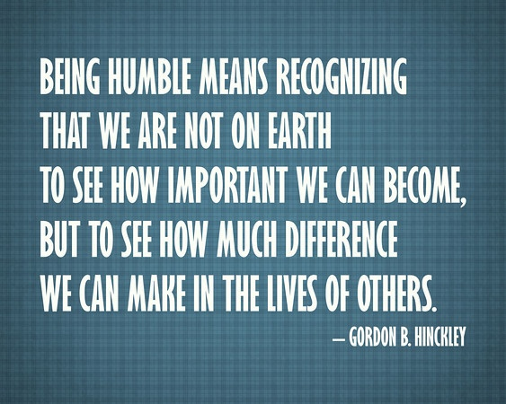 Being Humble Means Recognizing That We Are Not On Earth To See How Important We Can Become But