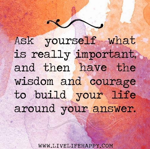 """Ask yourself what is really important, and then have the wisdom and courage to build your life around your answer."" www.livelifehappy.com"