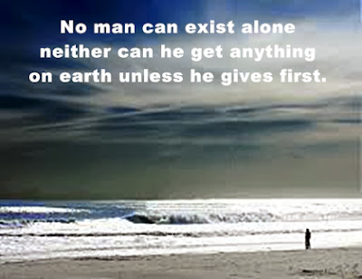 No man can exist alone neither can he get anything on earth unless he gives first