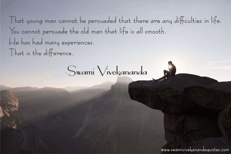 That young man cannot be persuaded that there are any difficulties in life. You cannot persuade the old man that life is all smooth. He has had many experiences. That is the difference. – Swami Vivekananda