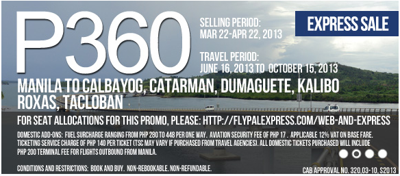 Air Philippines EXPRESS SALE; Selling Period  March 22-April 22, 2013; Travel Period  June 16, 2013 to October 15, 2013; Manila to/from Calbayog, Catarman, Dumaguete, Kalibo, Roxas and Tacloban
