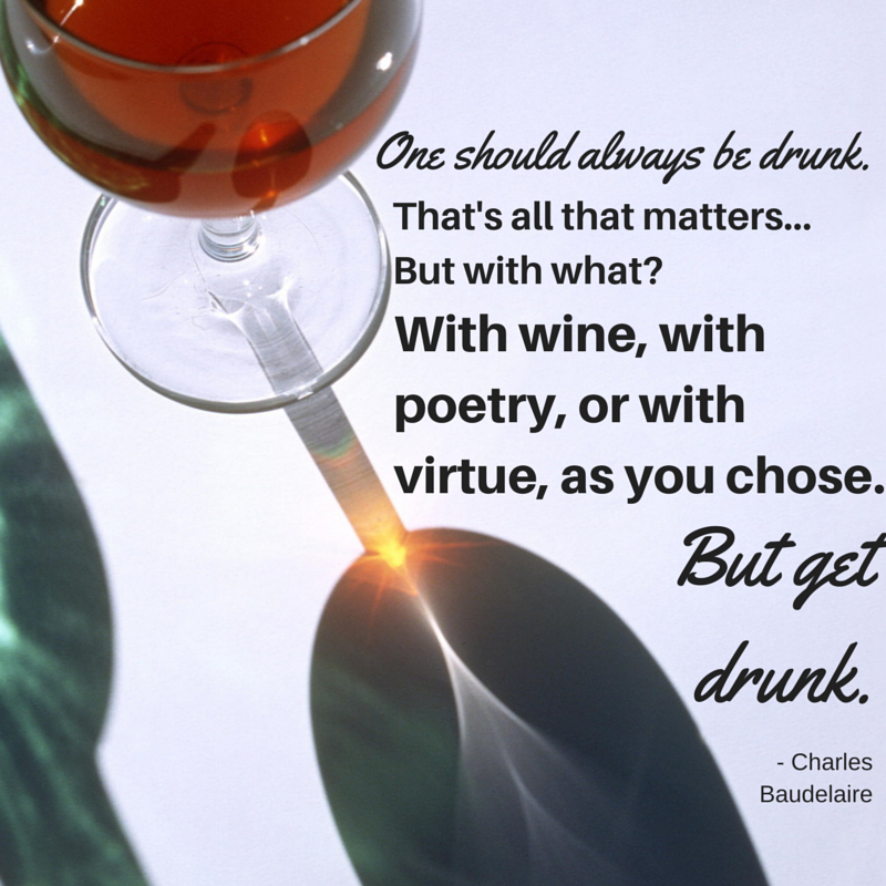 One should always be drunk. That's all that matters...But with what? With wine, with poetry, or with virtue, as you chose. But get drunk.  Charles Baudelaire #atozchallenge #quotes @mryjhnsn