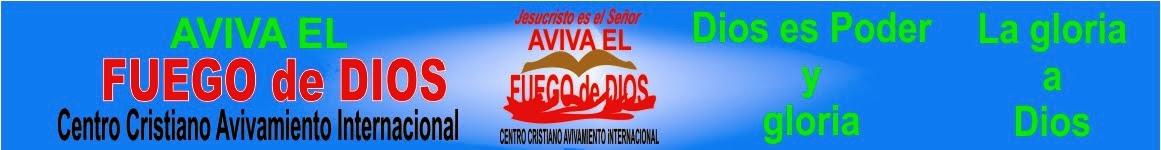Aviva el fuego de Dios centro Cristiano Avivamiento Internacional