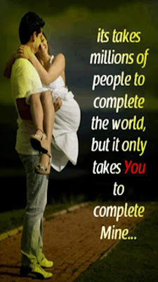 Its takes millions of people to complete the world, but it only takes you to complete mine....