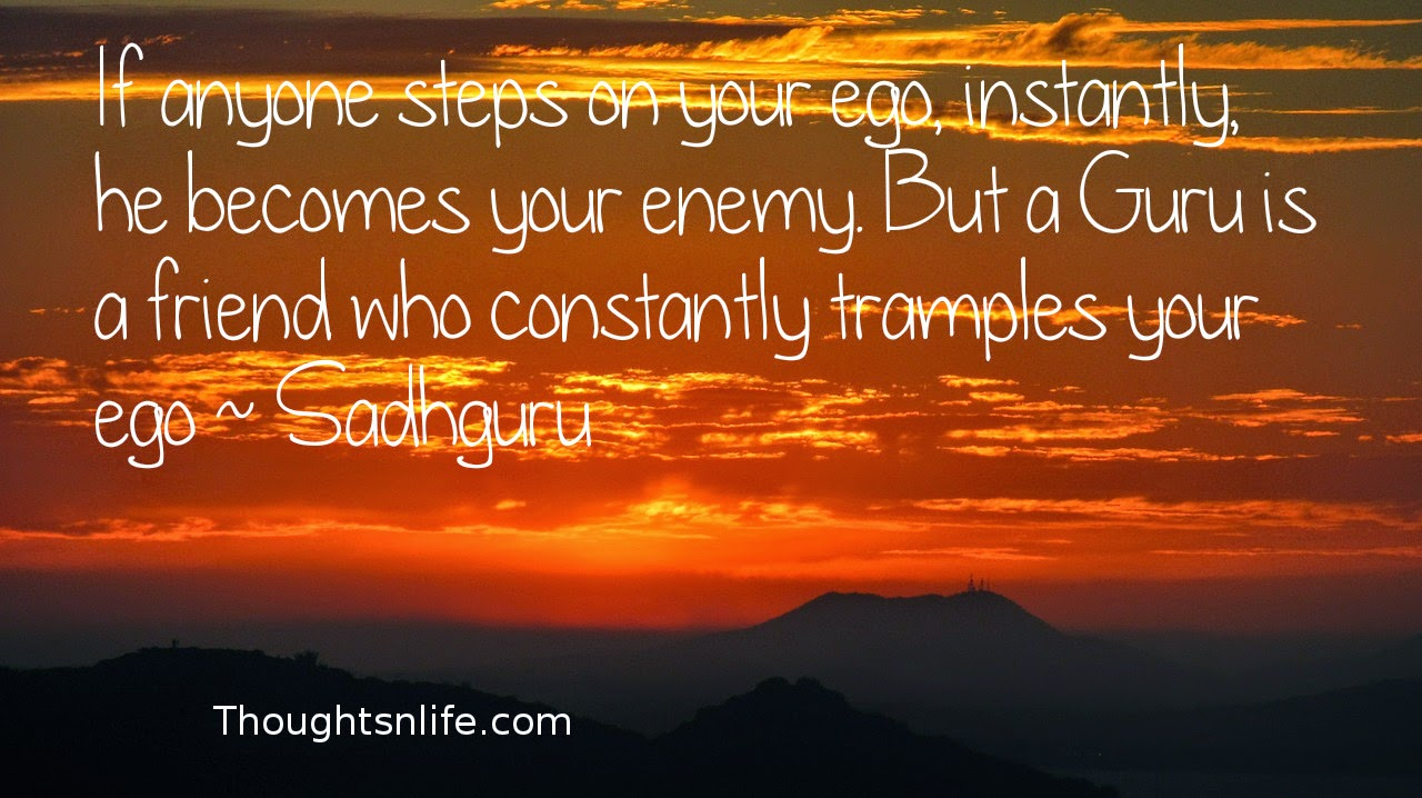 Thoughtsnlife.com: If anyone steps on your ego, instantly, he becomes your enemy. But a Guru is a friend who constantly tramples your ego ~ Sadhguru