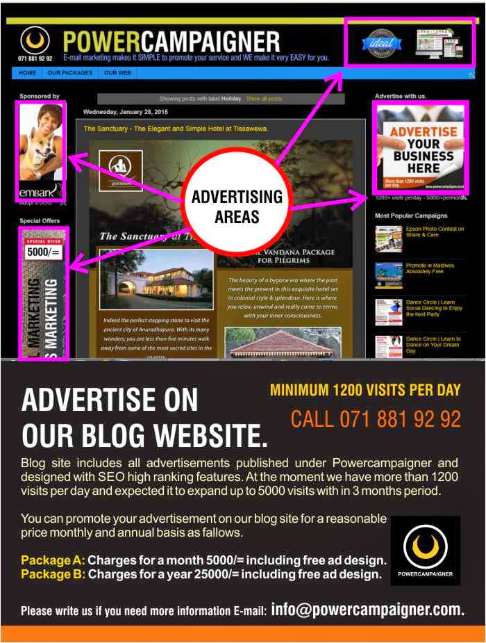 Blog site includes all advertisements published under Powercampaigner and designed with SEO high ranking features. At the moment we have more than 1200 visits per day and expected it to expand up to 5000 visits with in 3 months period.   You can promote your advertisement on our blog site for a reasonable  price monthly and annual basis as fallows.  Package A: Charges for a month 5000/= including free ad design. Package B: Charges for a year 25000/= including free ad design.