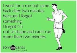 Me fui a correr pero regresé después de dos minutos, porque olvidé algo.  Olvidé que estoy en baja forma y no puedo correr más de dos minutos seguidos.