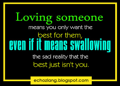 Loving someone means you only want the best for them,  even if it means swallowing the sad reality that the best just isn't you.