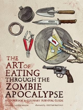 bookcover of THE ART OF EATING THROUGH THE ZOMBIE APOCALYPSE by Lauren Wilson and Kristian Bauthus