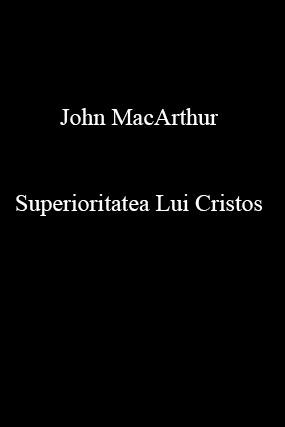 John MacArthur-Superioritatea Lui Cristos-
