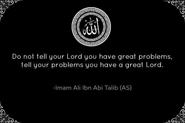 Do not tell your Lord you have great problems, tell your problems you have a great Lord.