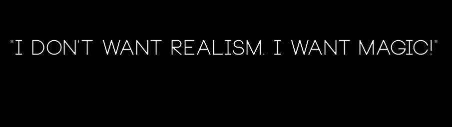 """I don't want realism. I want magic!"""