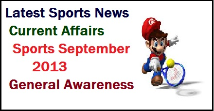 Current affairs related to sports, latest sports news- latest tournaments winner- General Knowledge september 2013 - current sports news- latest games etc. Read these questions for ibps -sbi clerk- po- ssc- rpsc- CAT- MAT- aptitude test- Scholarship test etc