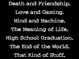 Death and Friendship. Love and Gaming. Mind and Machine. The Meaning of Life. High School Graduation. The End of the World. That Kind of Stuff.
