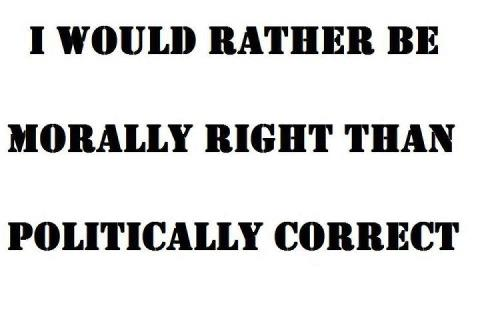I Would Rather Be Morally Right Than Politically Correct