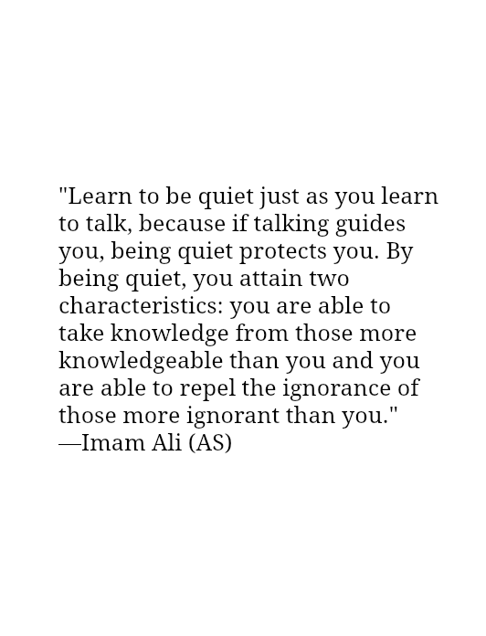 Learn to be quiet just as you learn to talk, because if talking guides you, being quiet protects you. By being quiet, you attain two characteristics: you are able to take knowledge from those more knowledgeable than you and you are able to repel the ignorance of those more ignorant than you.
