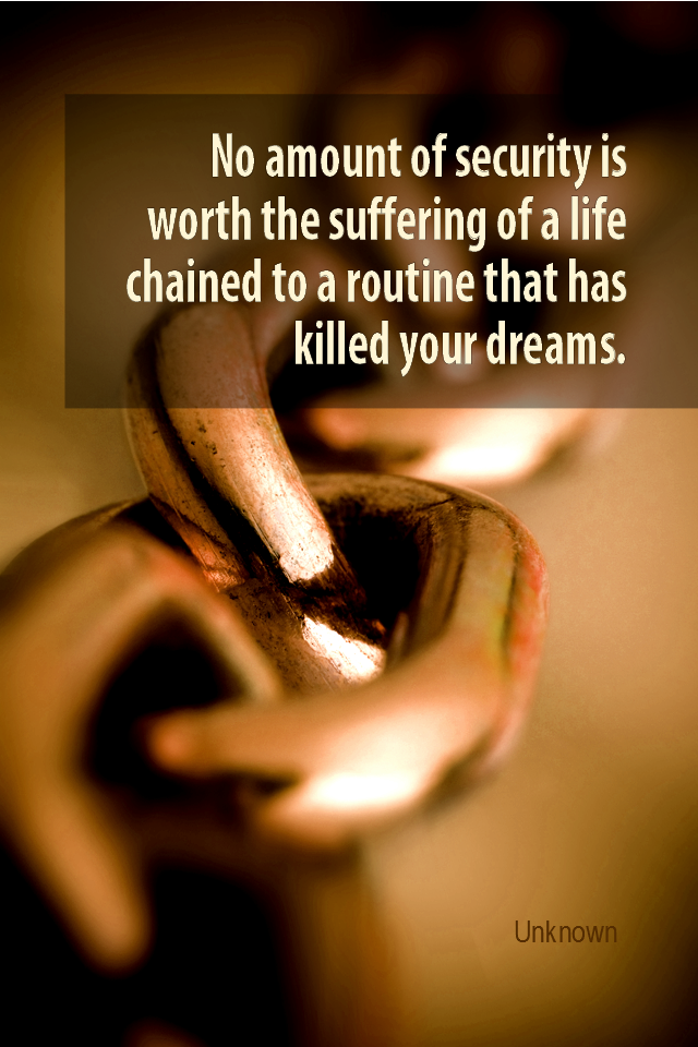 visual quote - image quotation for WORK - No amount of security is worth the suffering of a life chained to a routine that has killed your dreams. - Unknown