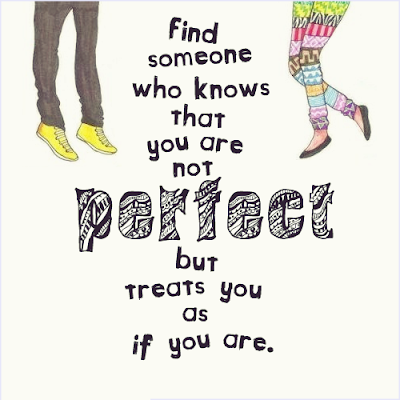 Find someone who knows that you are not perfect but treats you as if you are.