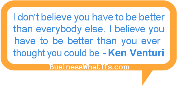 Be Better Than You Ever Thought You Could Be. - Ken Venturi