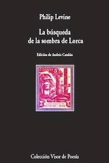 La búsqueda de la sombra de Lorca (y otros poemas españoles), de Philip Levine (Visor, 2014)