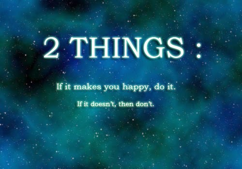 2 THINGS  If it makes you happy, do it. If it doesn't then don't.