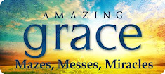 aMazing Grace:    Mazes, Messes, Miracles