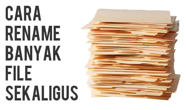 Cara Rename Banyak File Sekaligus