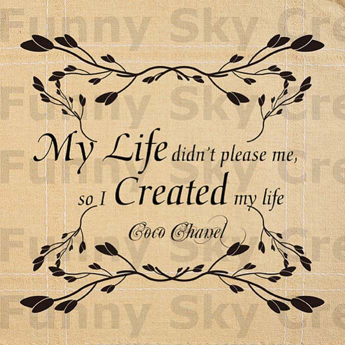 My life didn't please me so I created my life.